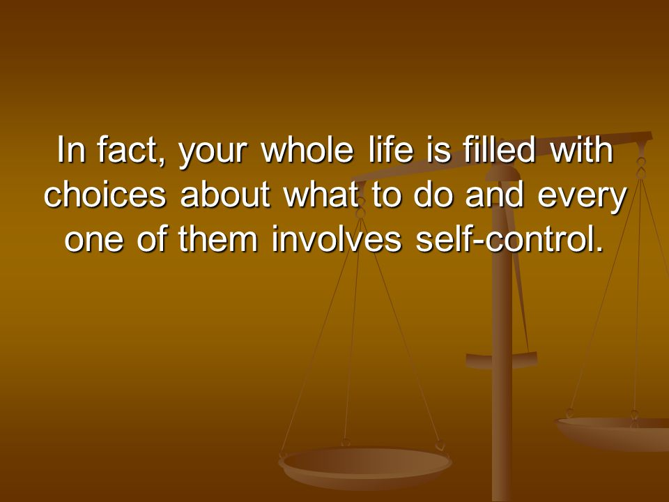 In fact, your whole life is filled with choices about what to do and every one of them involves self-control.