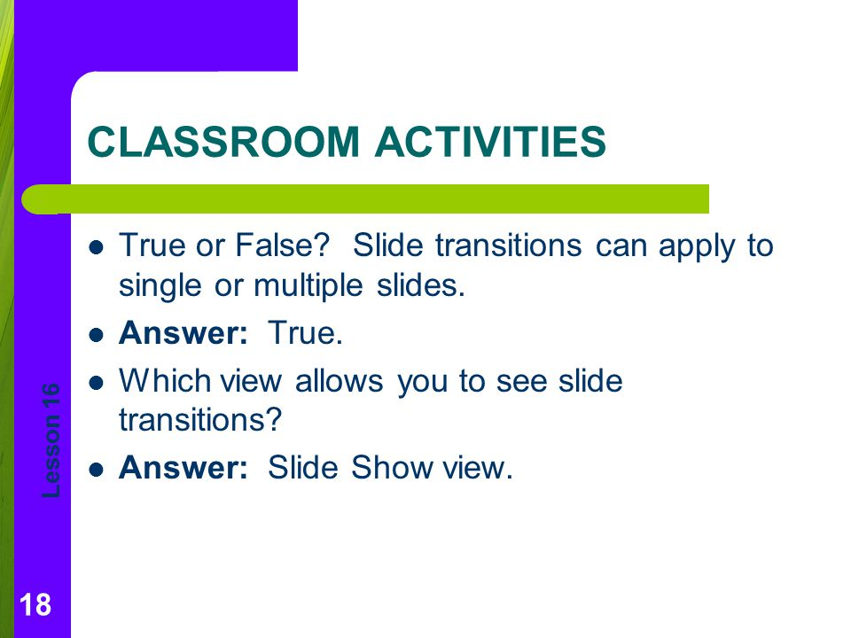 CLASSROOM ACTIVITIES True or False Slide transitions can apply to single or multiple slides. Answer: True.