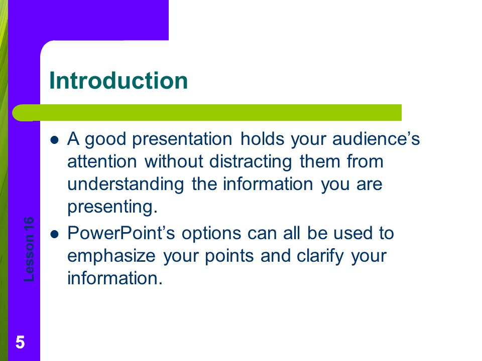 Introduction A good presentation holds your audience's attention without distracting them from understanding the information you are presenting.