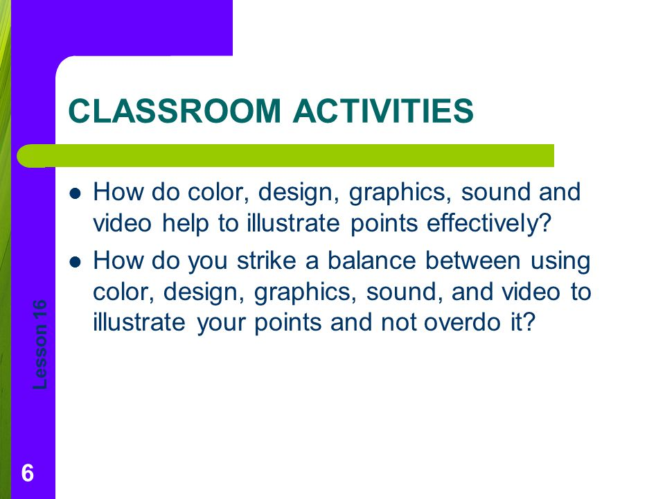 CLASSROOM ACTIVITIES How do color, design, graphics, sound and video help to illustrate points effectively