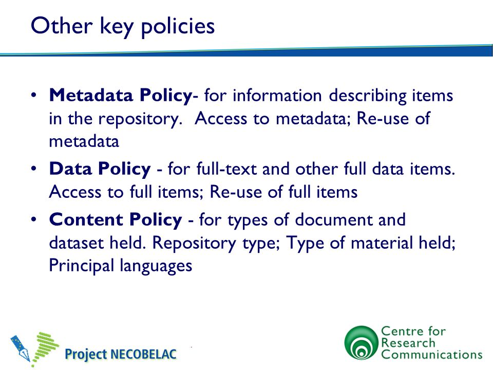 Other key policies Metadata Policy- for information describing items in the repository. Access to metadata; Re-use of metadata.