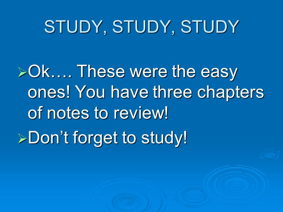 STUDY, STUDY, STUDY Ok…. These were the easy ones.