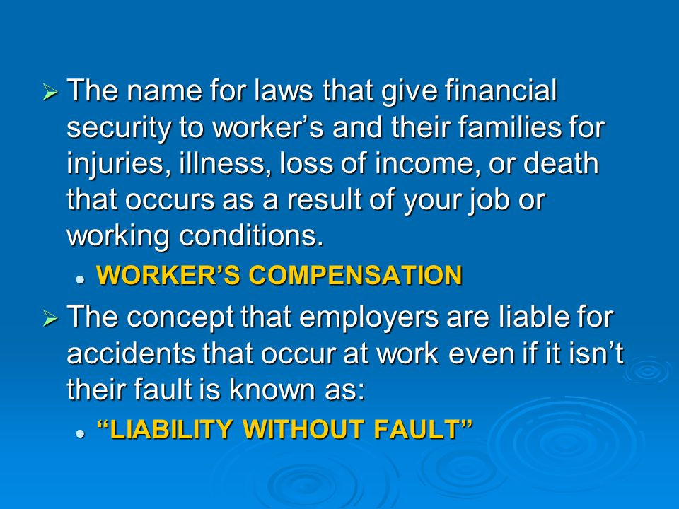 The name for laws that give financial security to worker's and their families for injuries, illness, loss of income, or death that occurs as a result of your job or working conditions.