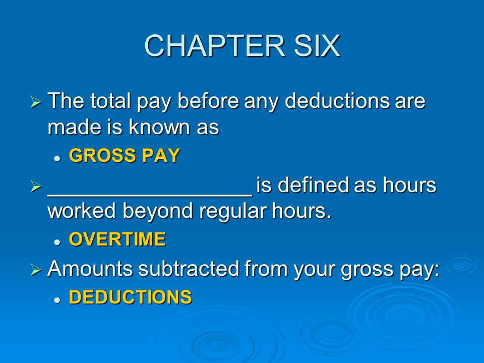 CHAPTER SIX The total pay before any deductions are made is known as
