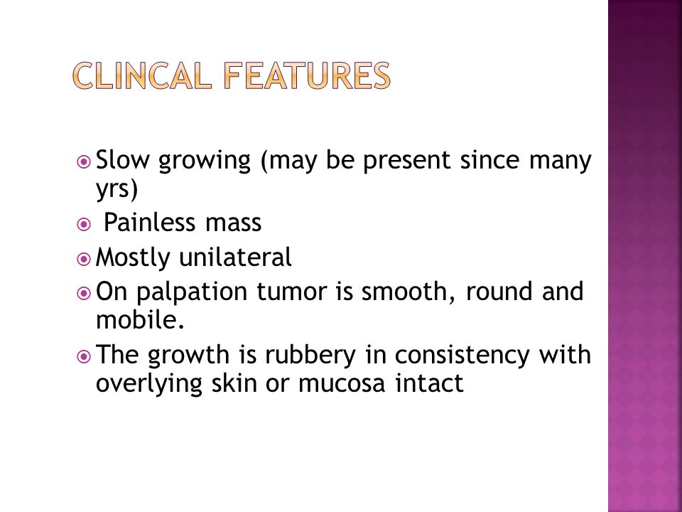 Clincal features Slow growing (may be present since many yrs)