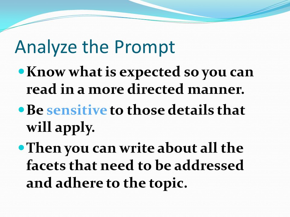 Analyze the Prompt Know what is expected so you can read in a more directed manner. Be sensitive to those details that will apply.