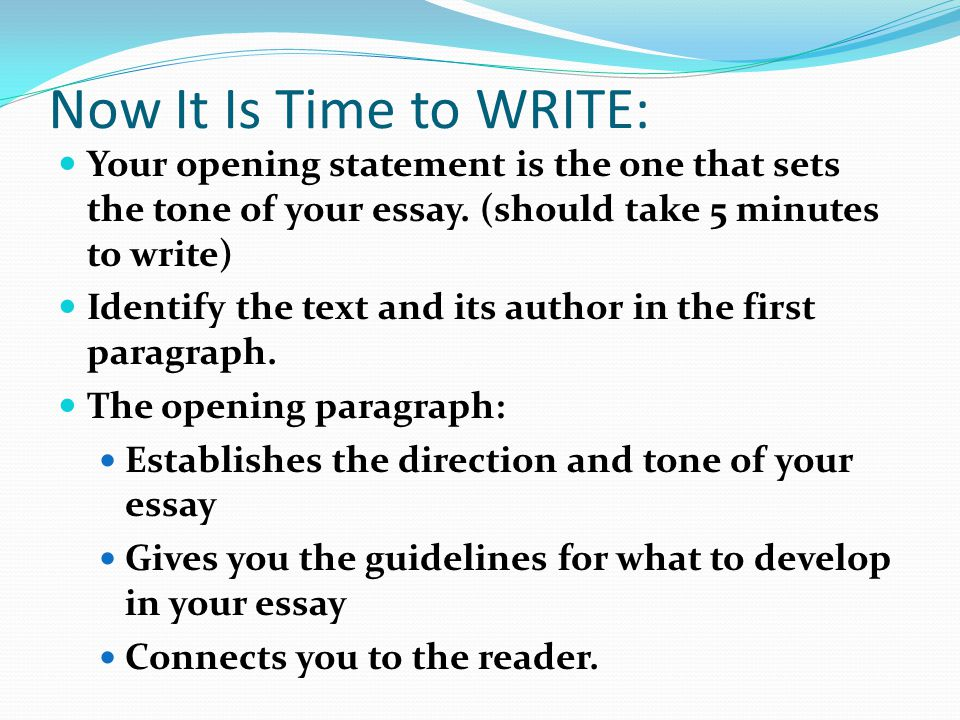Now It Is Time to WRITE: Your opening statement is the one that sets the tone of your essay. (should take 5 minutes to write)