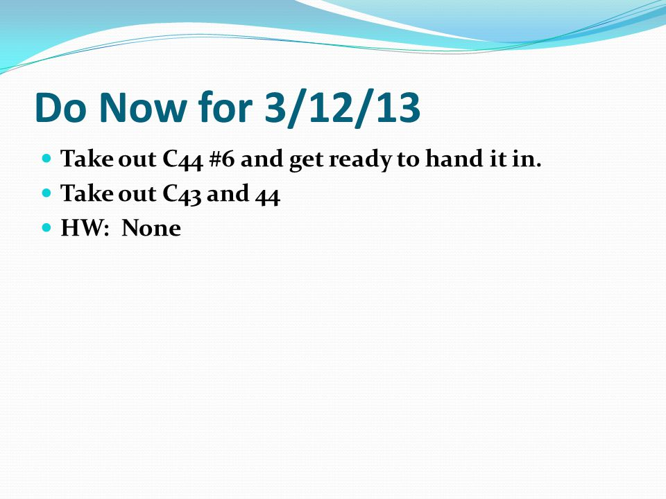 Do Now for 3/12/13 Take out C44 #6 and get ready to hand it in.