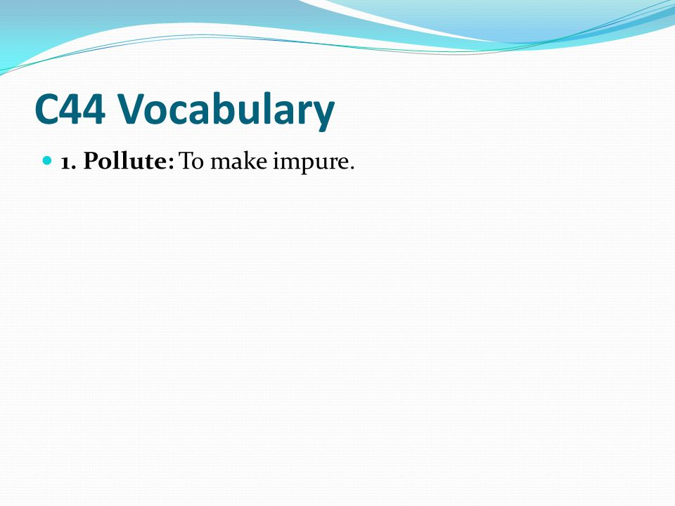 C44 Vocabulary 1. Pollute: To make impure.