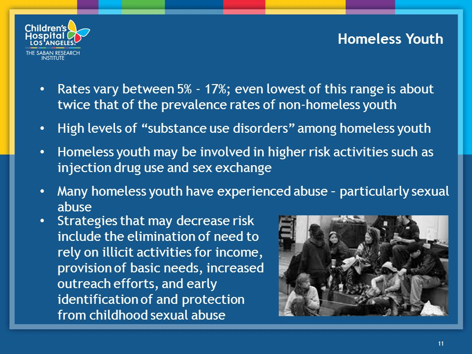 Homeless Youth Rates vary between 5% - 17%; even lowest of this range is about twice that of the prevalence rates of non-homeless youth.