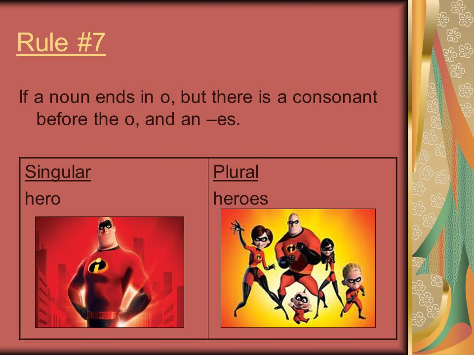 Rule #7 If a noun ends in o, but there is a consonant before the o, and an –es. Singular. hero. Plural.