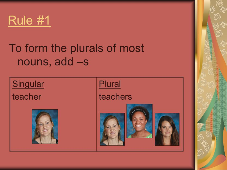 Rule #1 To form the plurals of most nouns, add –s Singular teacher