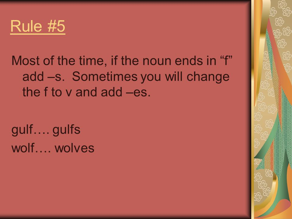 Rule #5 Most of the time, if the noun ends in f add –s. Sometimes you will change the f to v and add –es.