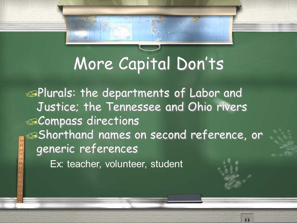 More Capital Don'ts Plurals: the departments of Labor and Justice; the Tennessee and Ohio rivers. Compass directions.