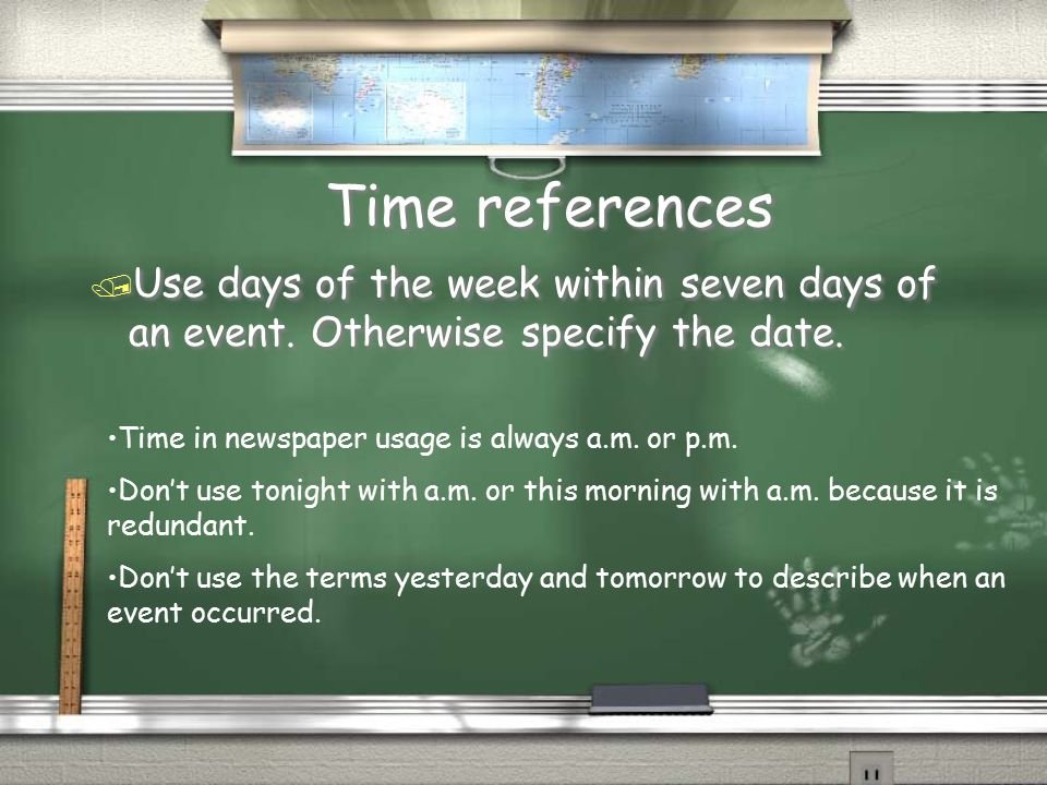 Time references Use days of the week within seven days of an event. Otherwise specify the date. Time in newspaper usage is always a.m. or p.m.