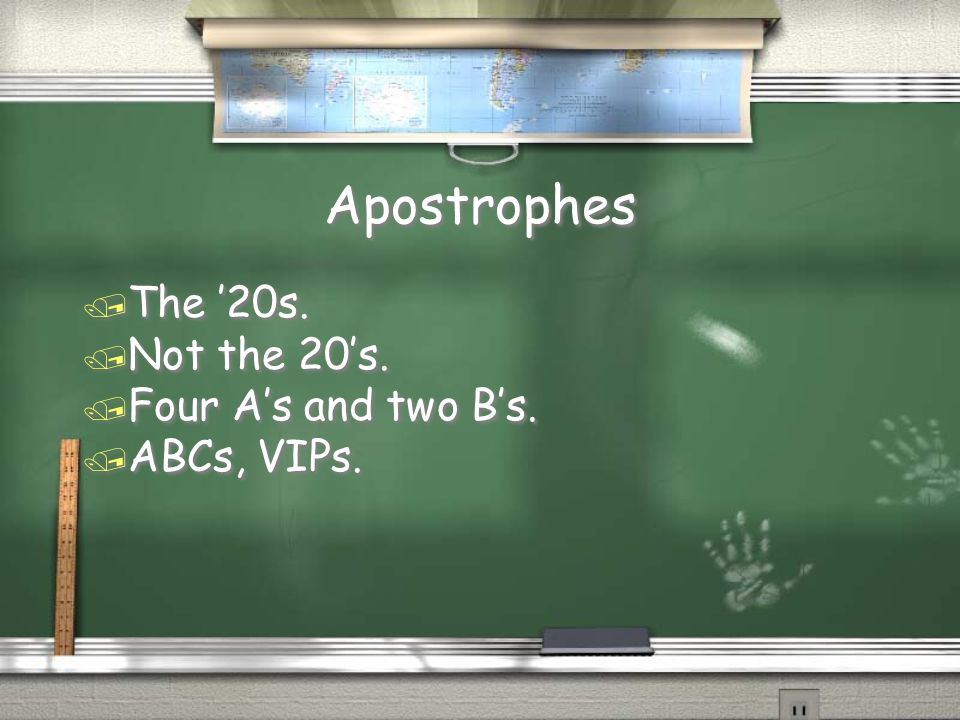 Apostrophes The '20s. Not the 20's. Four A's and two B's. ABCs, VIPs.