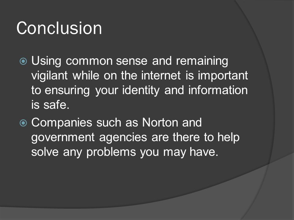 Conclusion Using common sense and remaining vigilant while on the internet is important to ensuring your identity and information is safe.