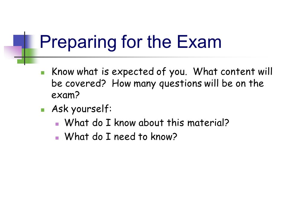 Preparing for the Exam Know what is expected of you. What content will be covered How many questions will be on the exam