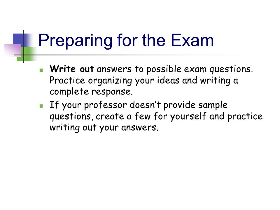 Preparing for the Exam Write out answers to possible exam questions. Practice organizing your ideas and writing a complete response.