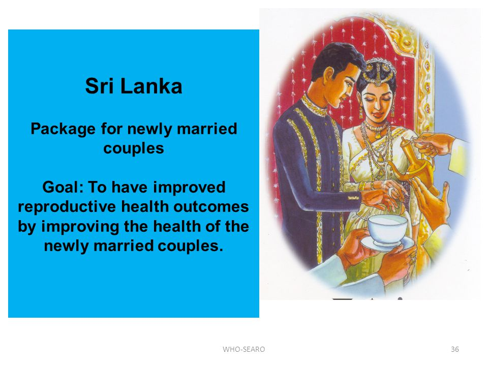Sri Lanka Package for newly married couples Goal: To have improved reproductive health outcomes by improving the health of the newly married couples.
