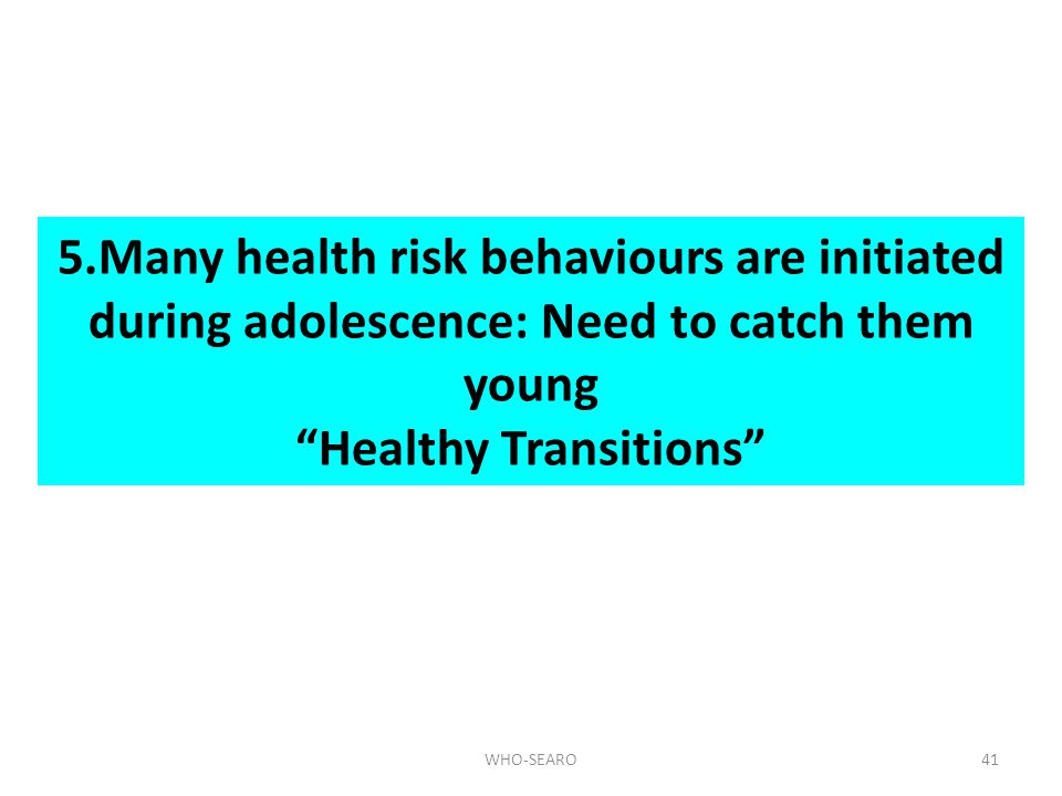 5.Many health risk behaviours are initiated during adolescence: Need to catch them young Healthy Transitions