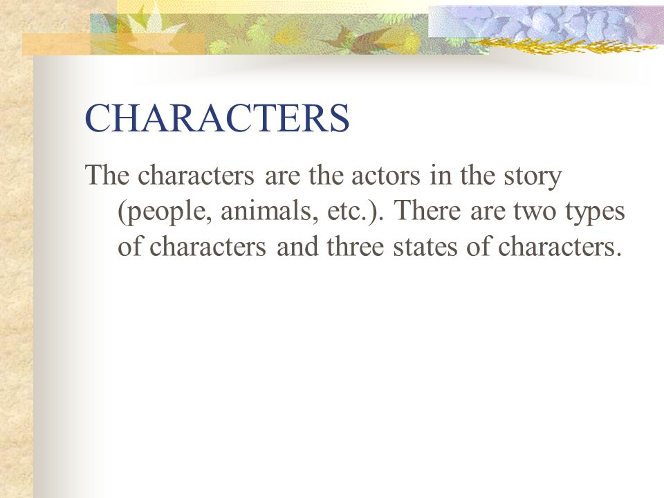CHARACTERS The characters are the actors in the story (people, animals, etc.).