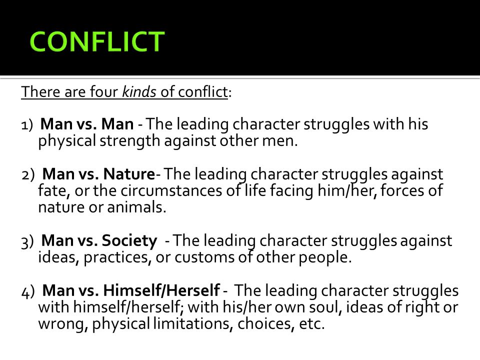 CONFLICT There are four kinds of conflict: 1) Man vs. Man - The leading character struggles with his physical strength against other men.