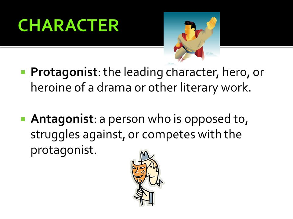 CHARACTER Protagonist: the leading character, hero, or heroine of a drama or other literary work.