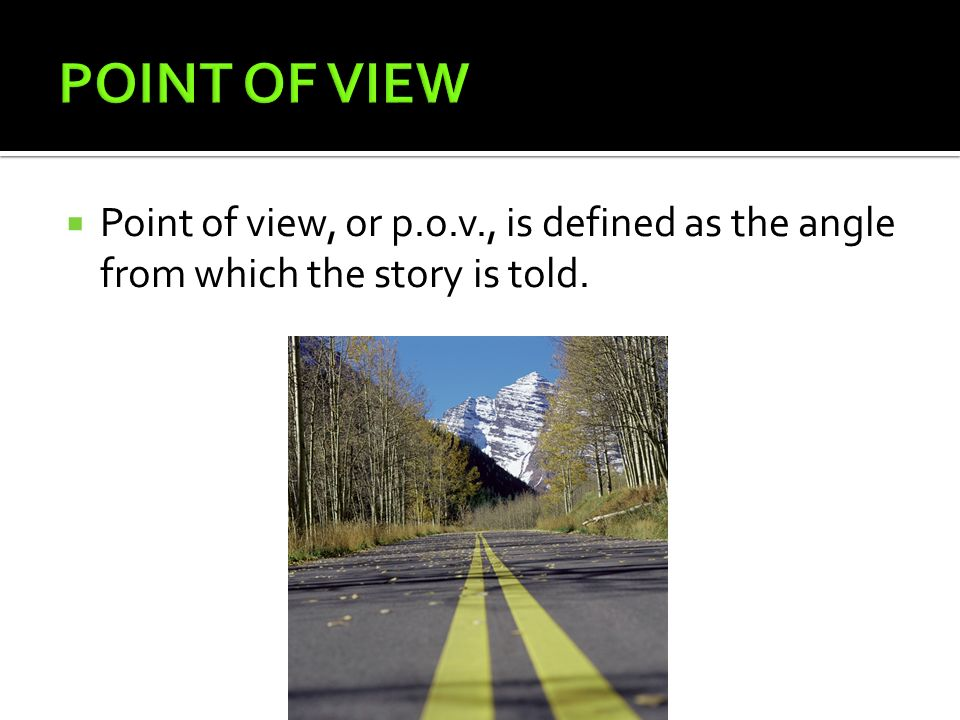 POINT OF VIEW Point of view, or p.o.v., is defined as the angle from which the story is told.