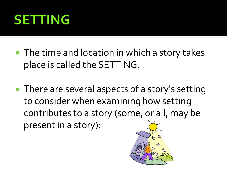 SETTING The time and location in which a story takes place is called the SETTING.