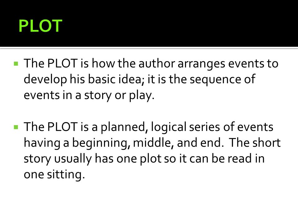 PLOT The PLOT is how the author arranges events to develop his basic idea; it is the sequence of events in a story or play.
