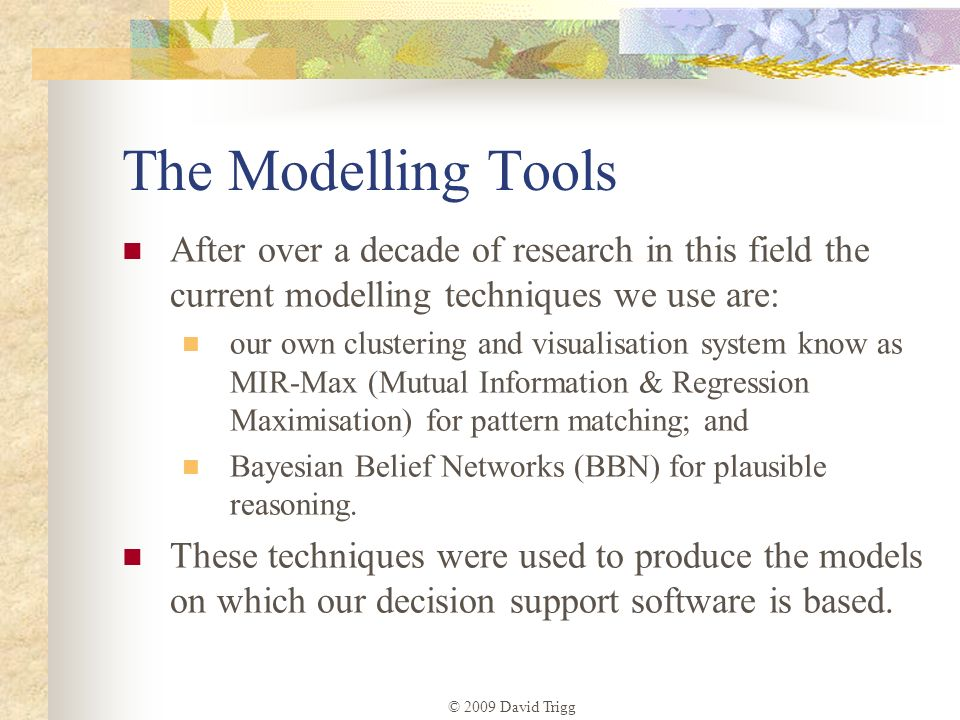 The Modelling Tools After over a decade of research in this field the current modelling techniques we use are: