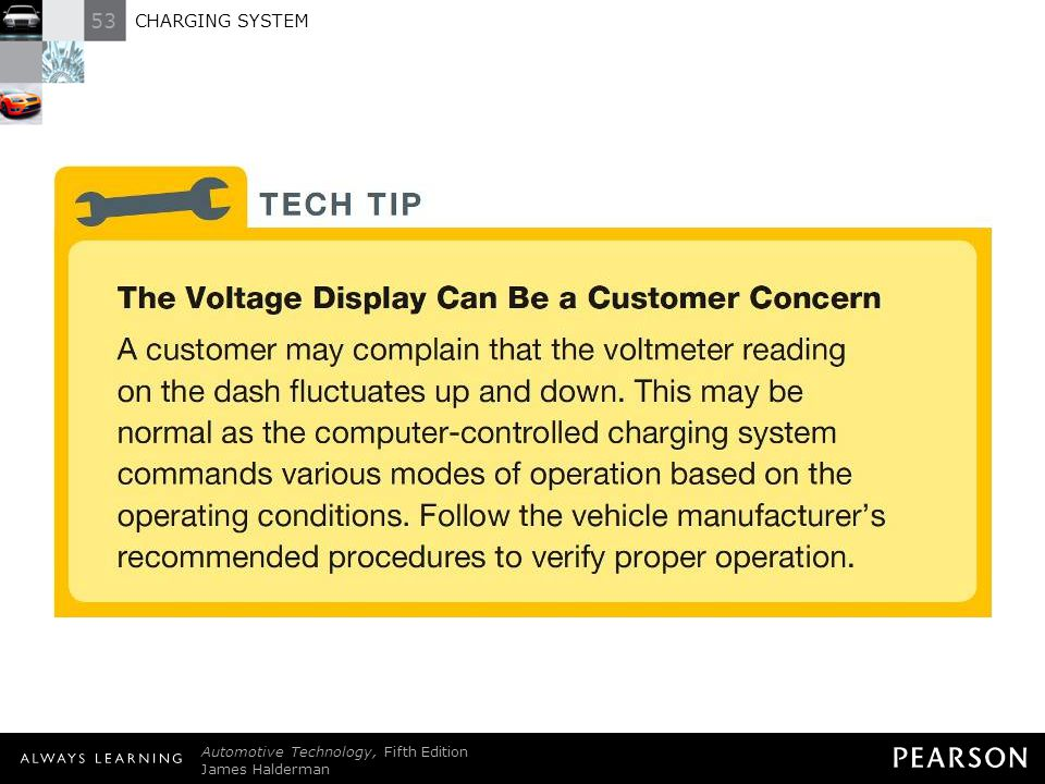 TECH TIP: The Voltage Display Can Be a Customer Concern A customer may complain that the voltmeter reading on the dash fluctuates up and down. This may be normal as the computer-controlled charging system commands various modes of operation based on the operating conditions. Follow the vehicle manufacturer's recommended procedures to verify proper operation.