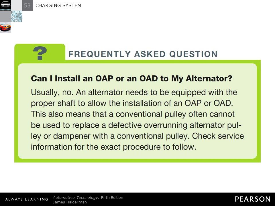 FREQUENTLY ASKED QUESTION: Can I Install an OAP or an OAD to My Alternator Usually, no. An alternator needs to be equipped with the proper shaft to allow the installation of an OAP or OAD. This also means that a conventional pulley often cannot be used to replace a defective overrunning alternator pulley or dampener with a conventional pulley. Check service information for the exact procedure to follow.