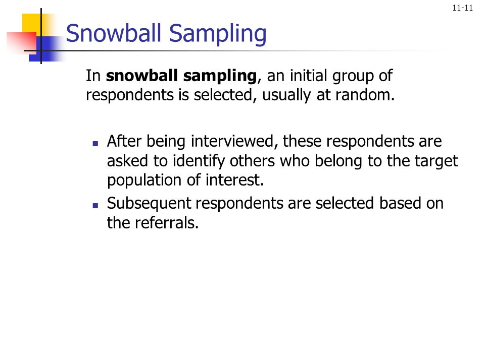 Snowball Sampling In snowball sampling, an initial group of respondents is selected, usually at random.