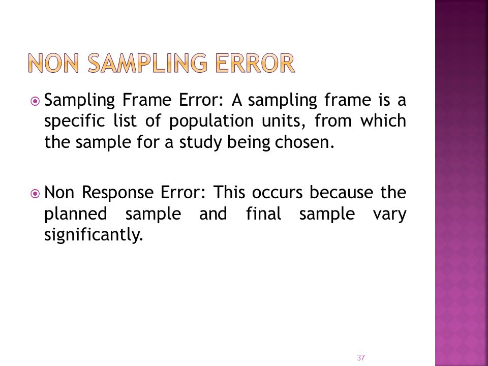 Non Sampling Error Sampling Frame Error: A sampling frame is a specific list of population units, from which the sample for a study being chosen.