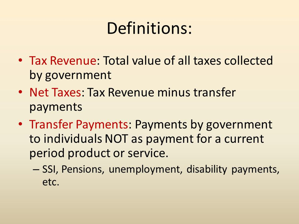 Definitions: Tax Revenue: Total value of all taxes collected by government. Net Taxes: Tax Revenue minus transfer payments.