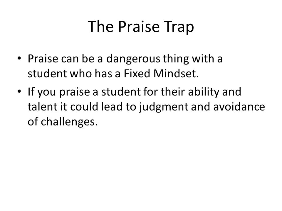 The Praise Trap Praise can be a dangerous thing with a student who has a Fixed Mindset.
