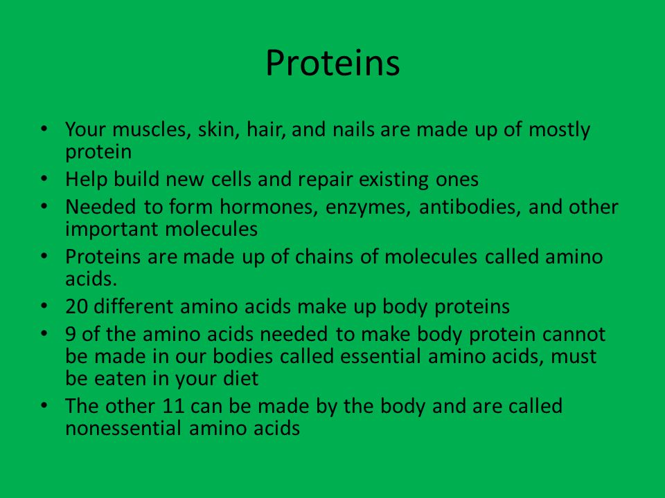 Proteins Your muscles, skin, hair, and nails are made up of mostly protein. Help build new cells and repair existing ones.