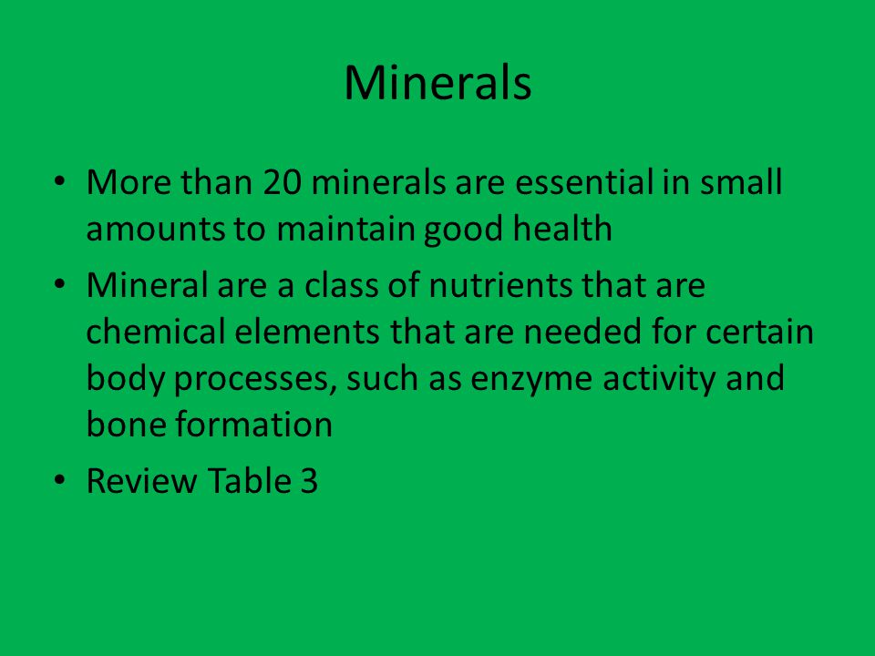 Minerals More than 20 minerals are essential in small amounts to maintain good health.