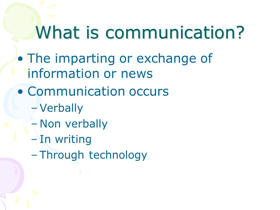 What is communication The imparting or exchange of information or news. Communication occurs. Verbally.