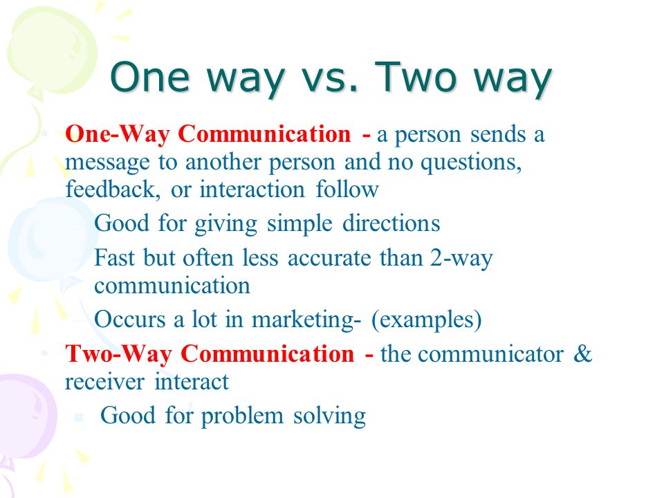 One way vs. Two way One-Way Communication - a person sends a message to another person and no questions, feedback, or interaction follow.