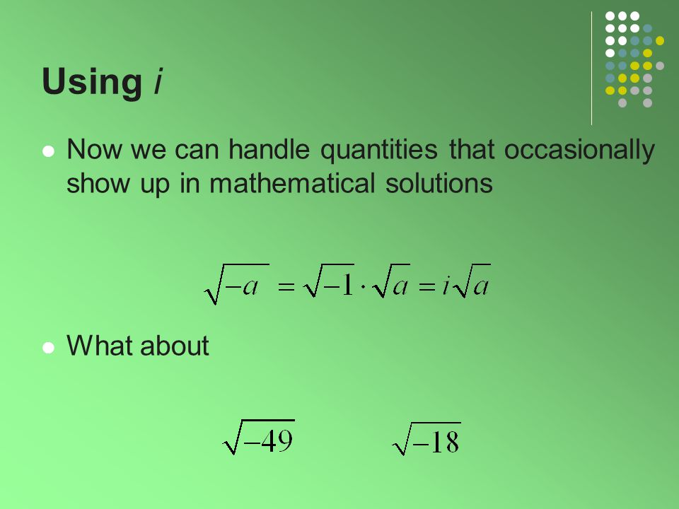 Using i Now we can handle quantities that occasionally show up in mathematical solutions What about