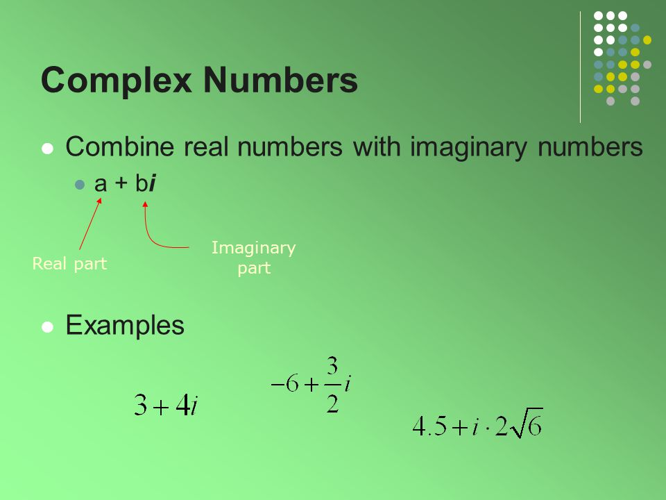 Complex Numbers Combine real numbers with imaginary numbers Examples