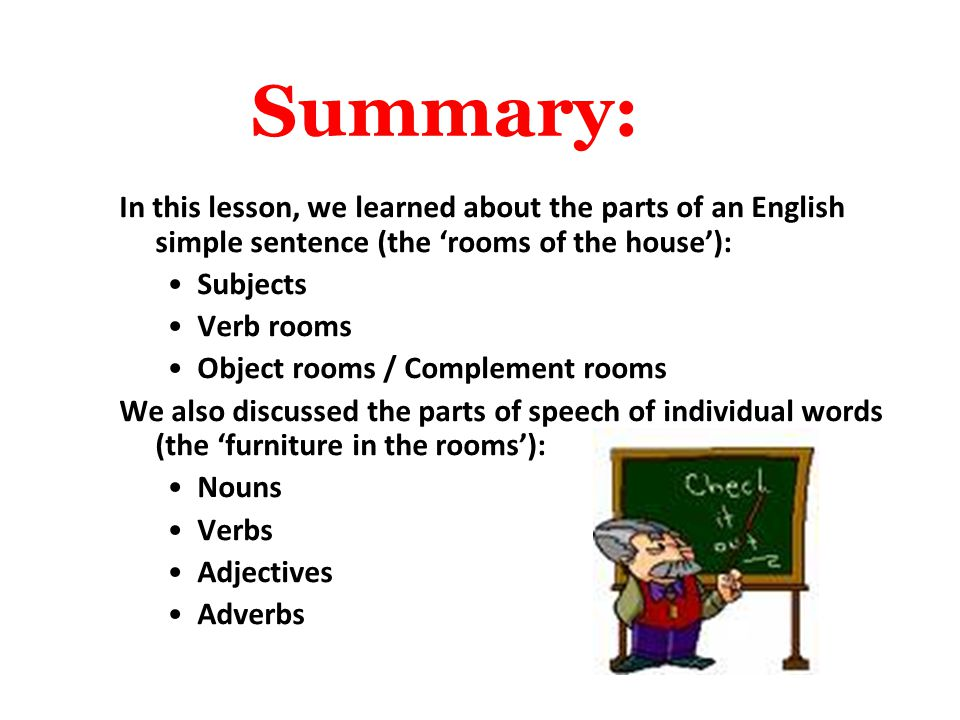 Summary: In this lesson, we learned about the parts of an English simple sentence (the 'rooms of the house'):