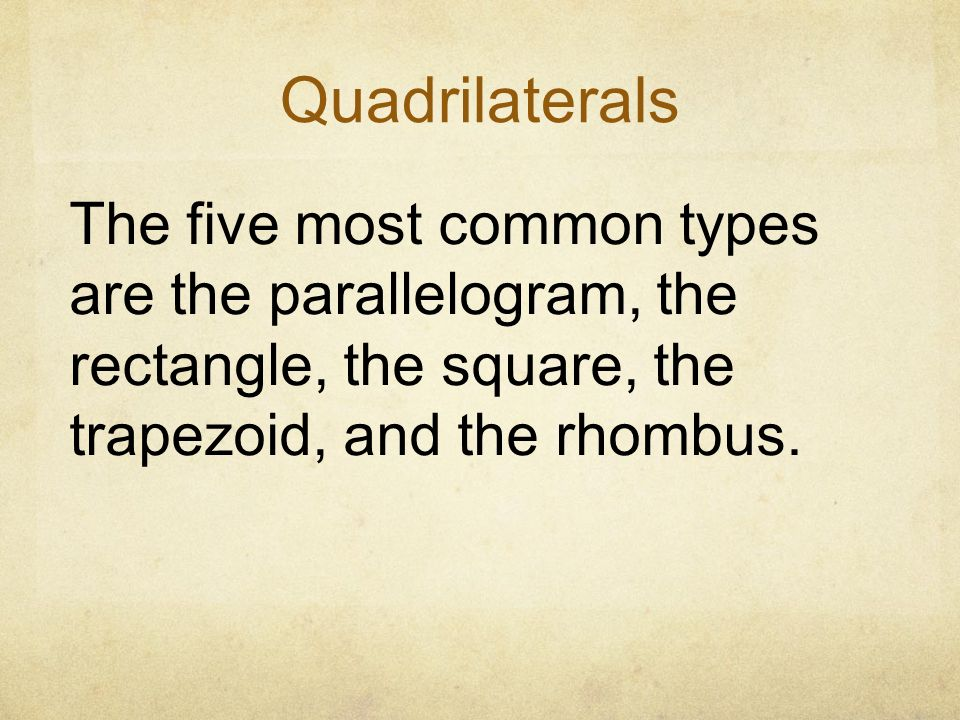 Quadrilaterals The five most common types are the parallelogram, the rectangle, the square, the trapezoid, and the rhombus.