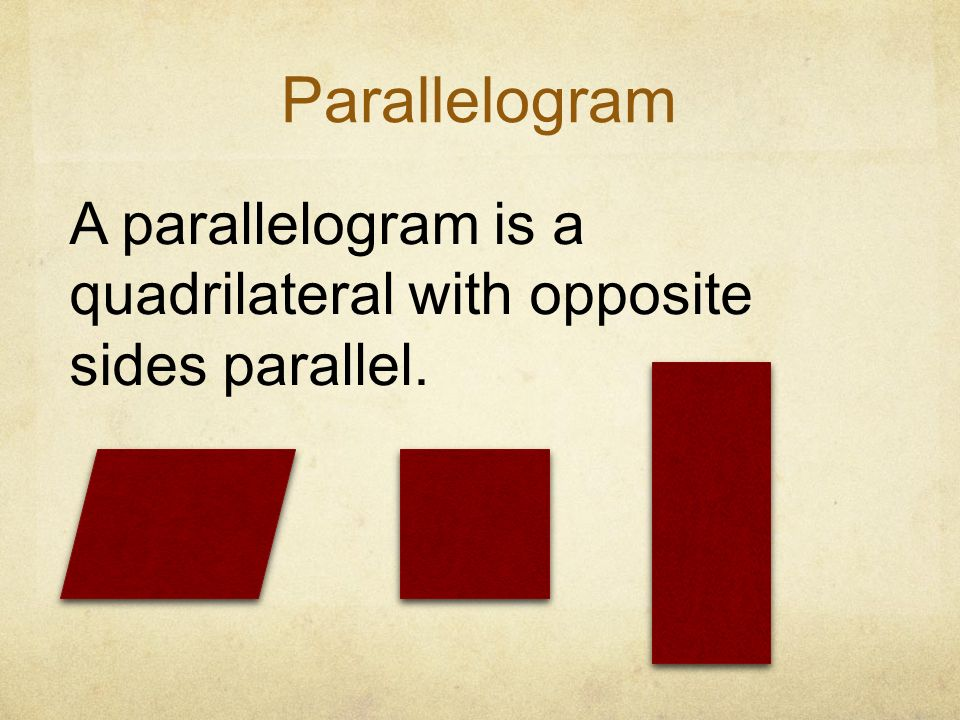 Parallelogram A parallelogram is a quadrilateral with opposite sides parallel.
