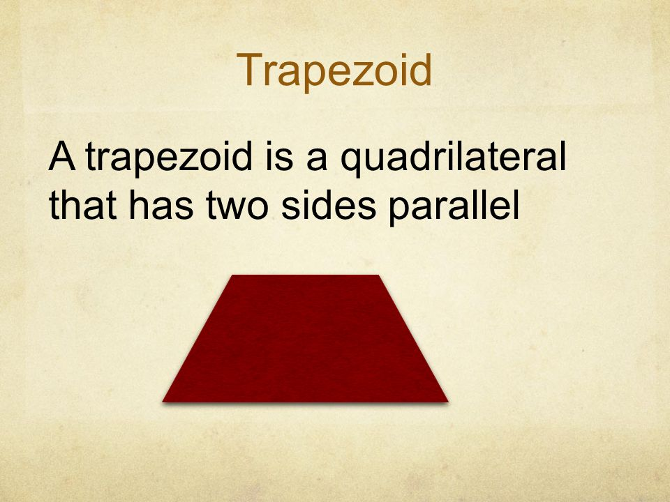 Trapezoid A trapezoid is a quadrilateral that has two sides parallel