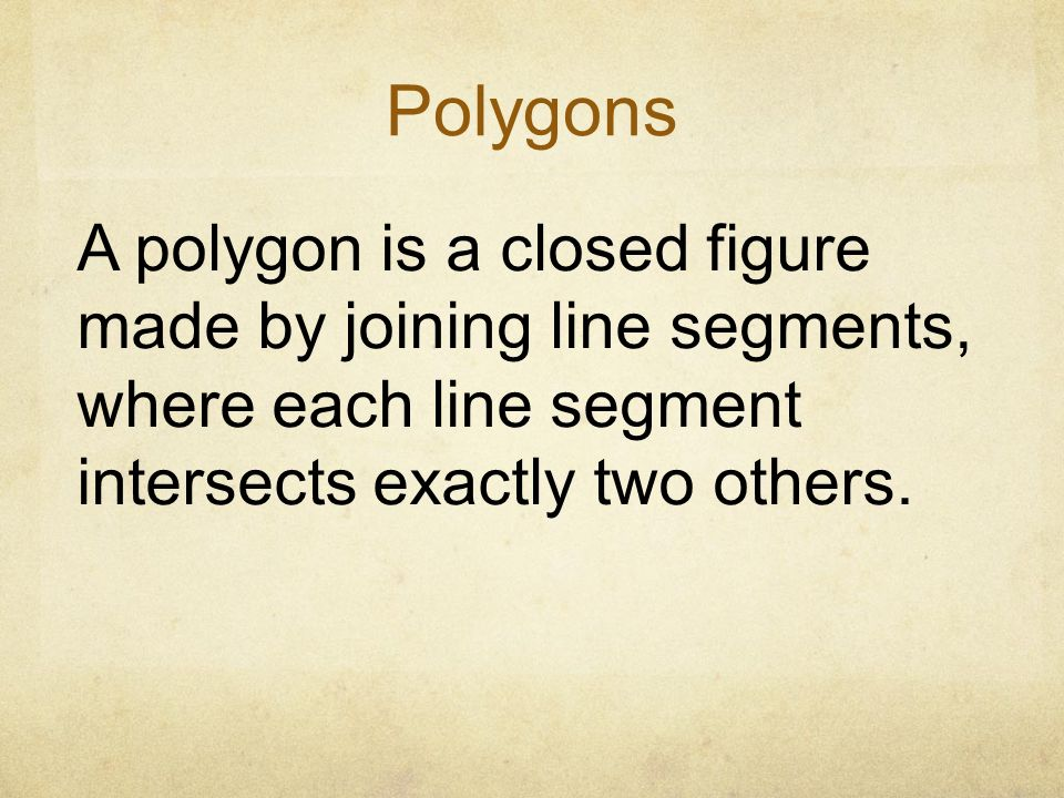 Polygons A polygon is a closed figure made by joining line segments, where each line segment intersects exactly two others.