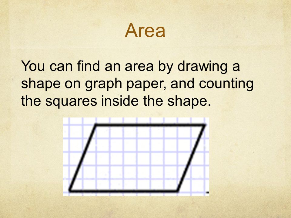 Area You can find an area by drawing a shape on graph paper, and counting the squares inside the shape.